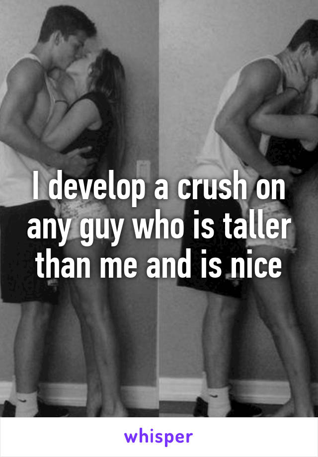 I develop a crush on any guy who is taller than me and is nice