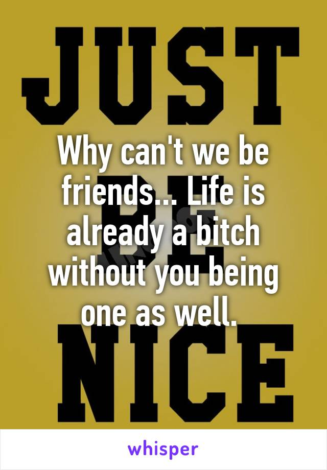Why can't we be friends... Life is already a bitch without you being one as well.
