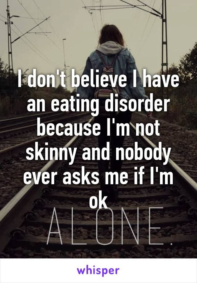 I don't believe I have an eating disorder because I'm not skinny and nobody ever asks me if I'm ok