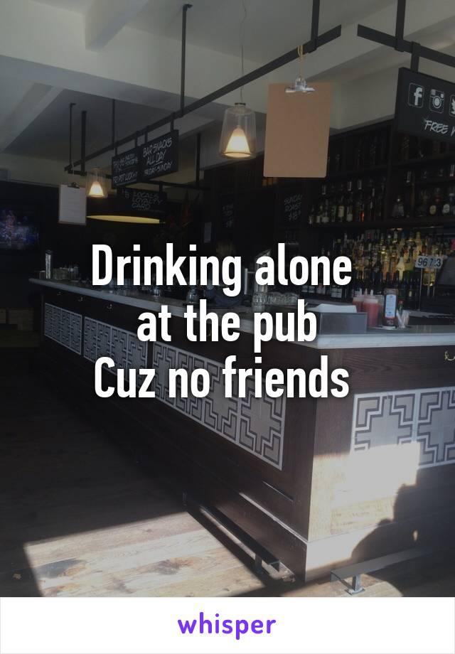 Drinking alone  at the pub Cuz no friends