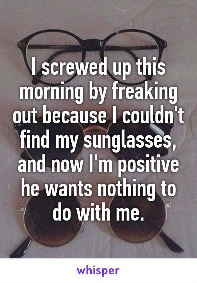 I screwed up this morning by freaking out because I couldn't find my sunglasses, and now I'm positive he wants nothing to do with me.