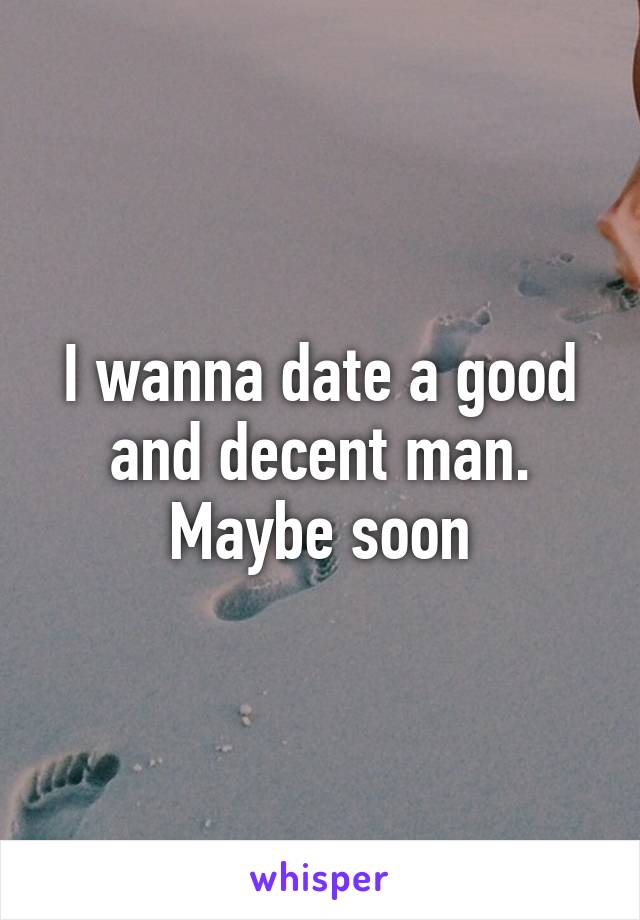 I wanna date a good and decent man. Maybe soon