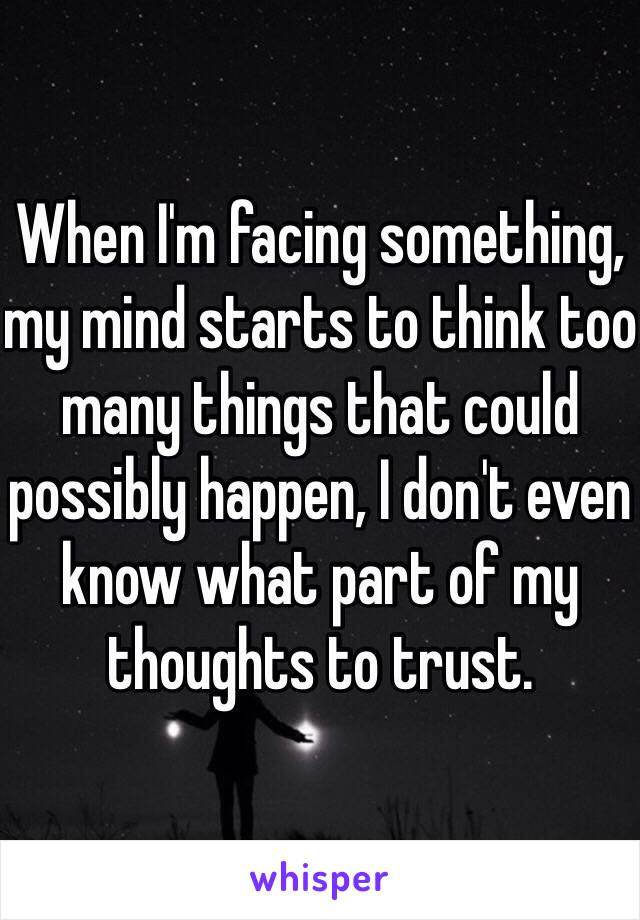 When I'm facing something, my mind starts to think too many things that could possibly happen, I don't even know what part of my thoughts to trust.