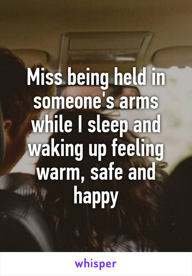 Miss being held in someone's arms while I sleep and waking up feeling warm, safe and happy