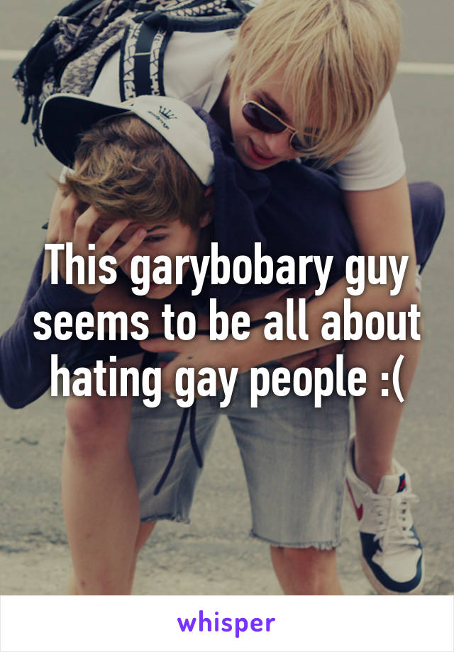 This garybobary guy seems to be all about hating gay people :(