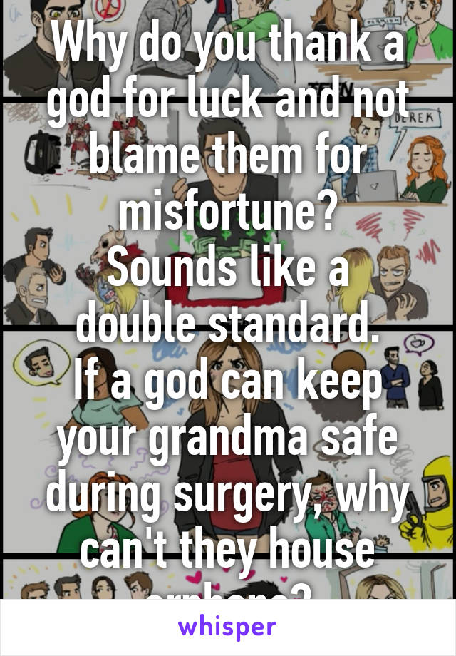 Why do you thank a god for luck and not blame them for misfortune? Sounds like a double standard. If a god can keep your grandma safe during surgery, why can't they house orphans?
