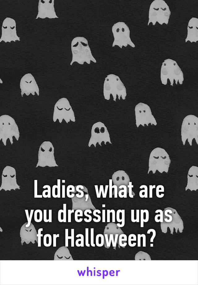 Ladies, what are you dressing up as for Halloween?