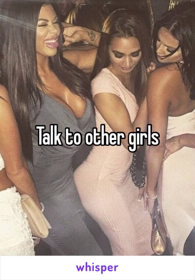 Talk to other girls