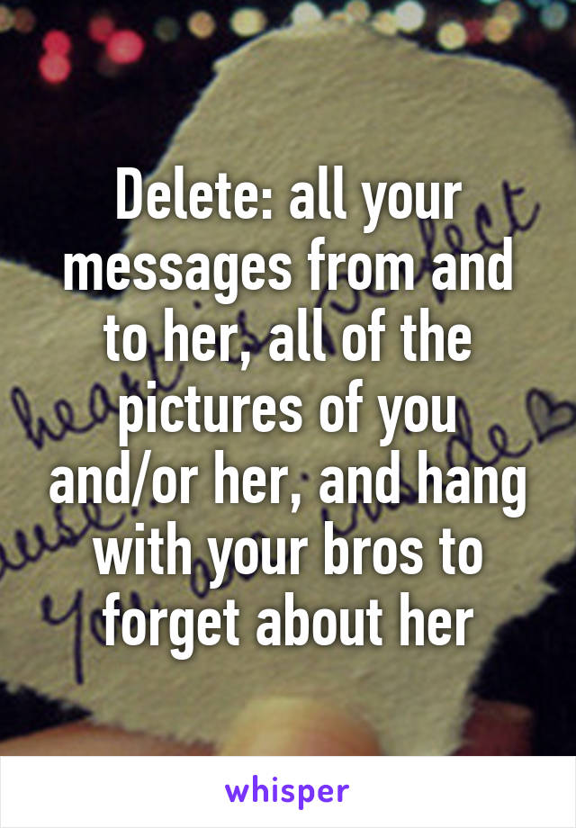 Delete: all your messages from and to her, all of the pictures of you and/or her, and hang with your bros to forget about her
