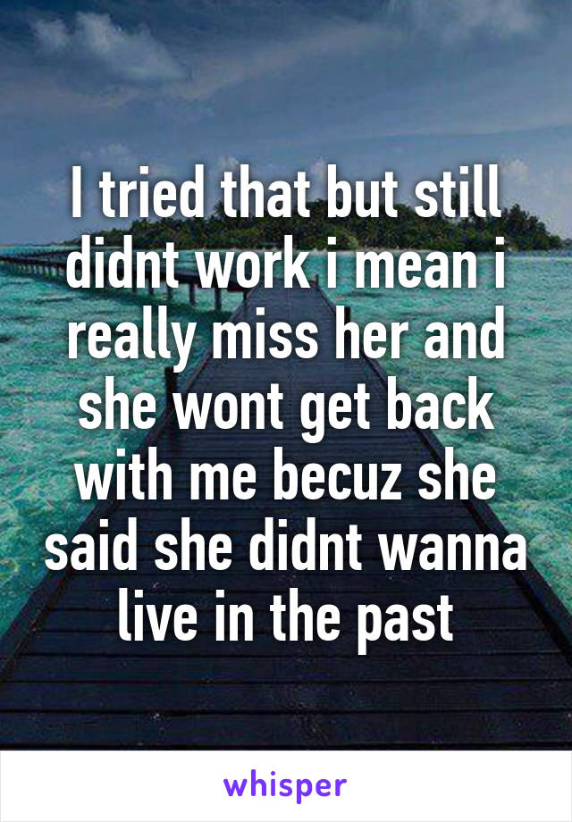 I tried that but still didnt work i mean i really miss her and she wont get back with me becuz she said she didnt wanna live in the past