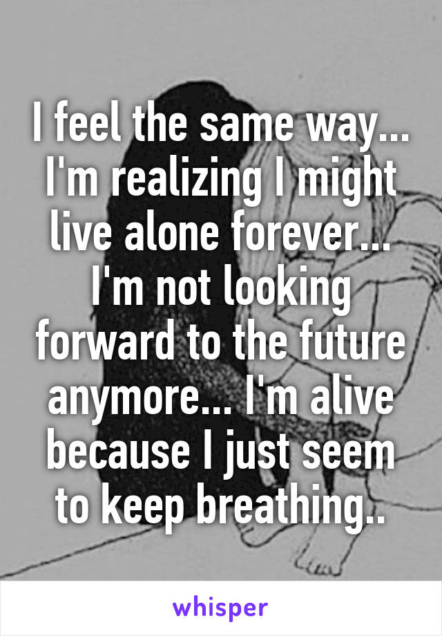 I feel the same way... I'm realizing I might live alone forever... I'm not looking forward to the future anymore... I'm alive because I just seem to keep breathing..