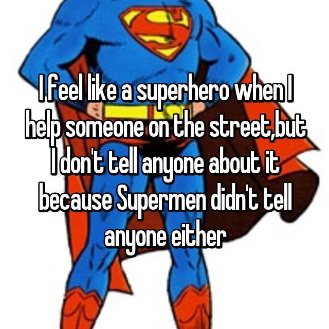 I feel like a superhero when I help someone on the street,but I don't tell anyone about it because Supermen didn't tell anyone either