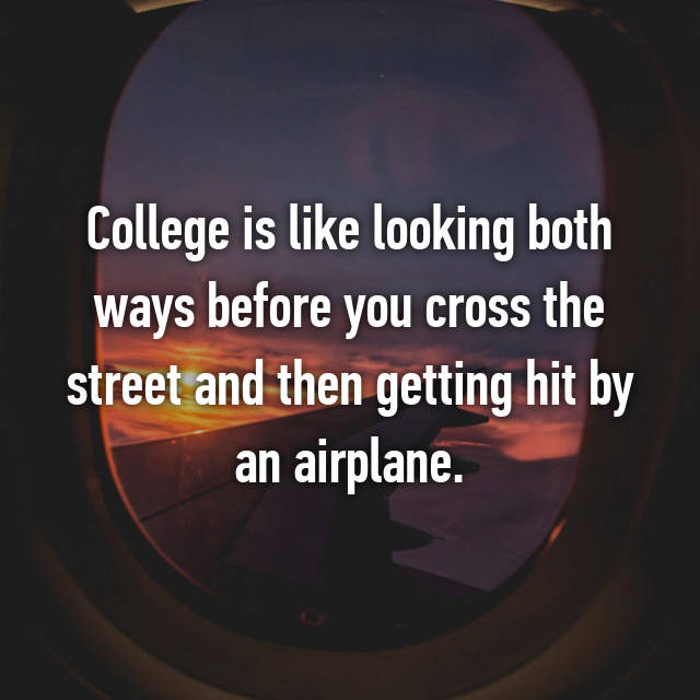 College is like looking both ways before you cross the street and then getting hit by an airplane.