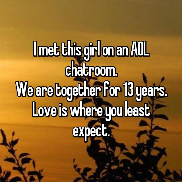 I met this girl on an AOL chatroom. We are together for 13 years. Love is where you least expect.