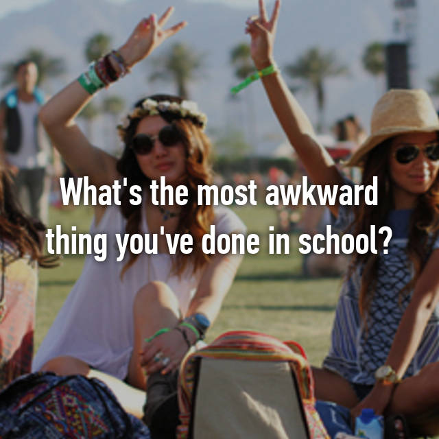 What's the most awkward thing you've done in school?