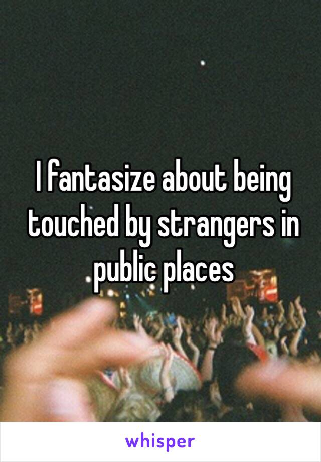 I fantasize about being touched by strangers in public places