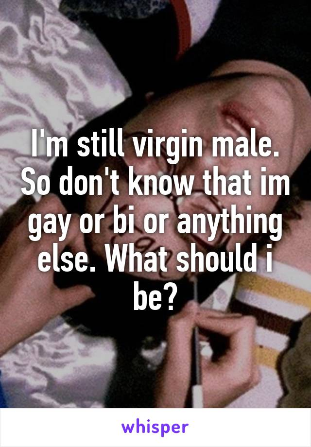 I'm still virgin male. So don't know that im gay or bi or anything ...