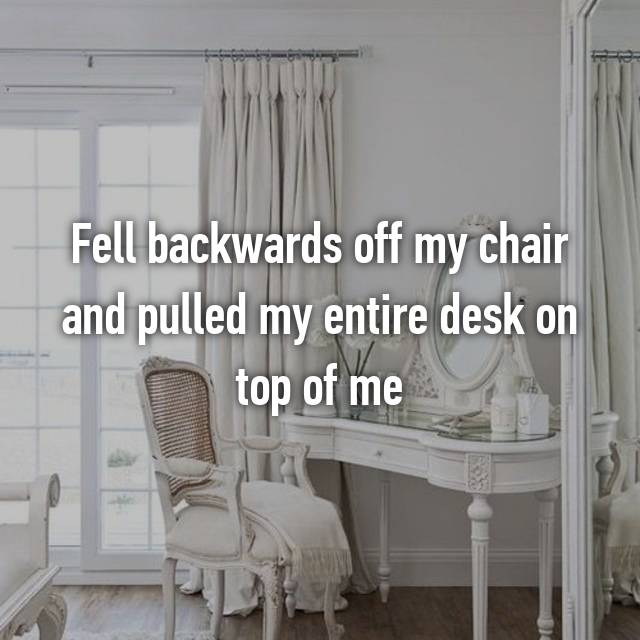 Fell backwards off my chair and pulled my entire desk on top of me
