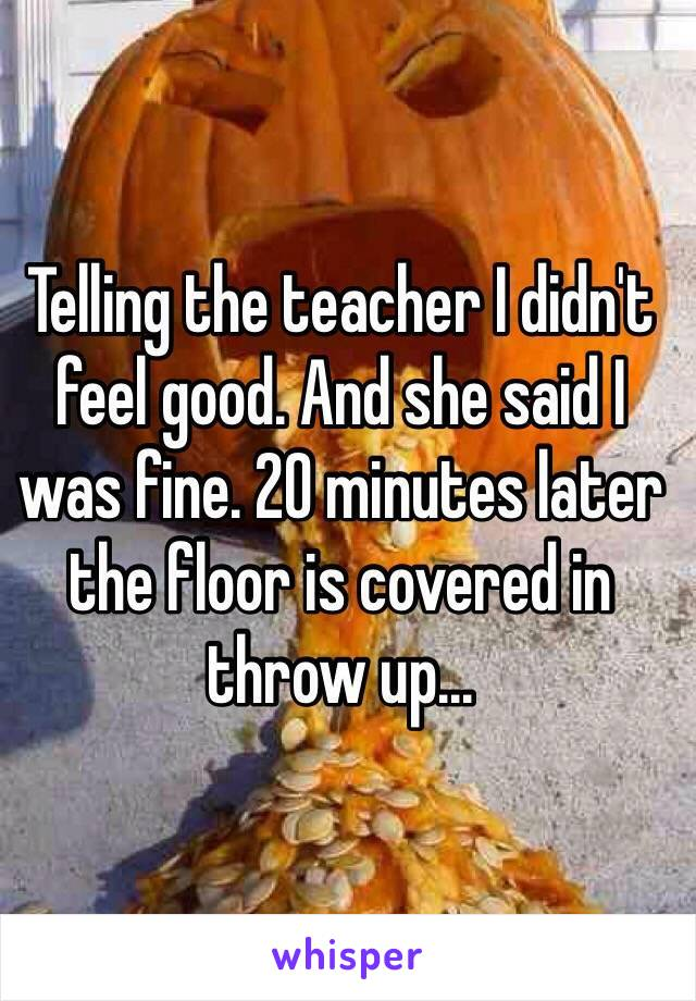 Telling the teacher I didn't feel good. And she said I was fine. 20 minutes later the floor is covered in throw up...