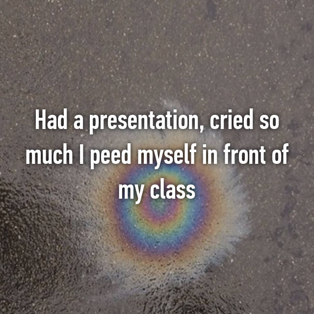 Had a presentation, cried so much I peed myself in front of my class