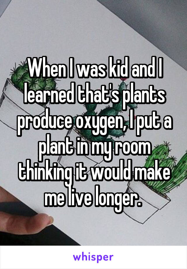 When I was kid and I learned that's plants produce oxygen, I put a plant in my room thinking it would make me live longer.