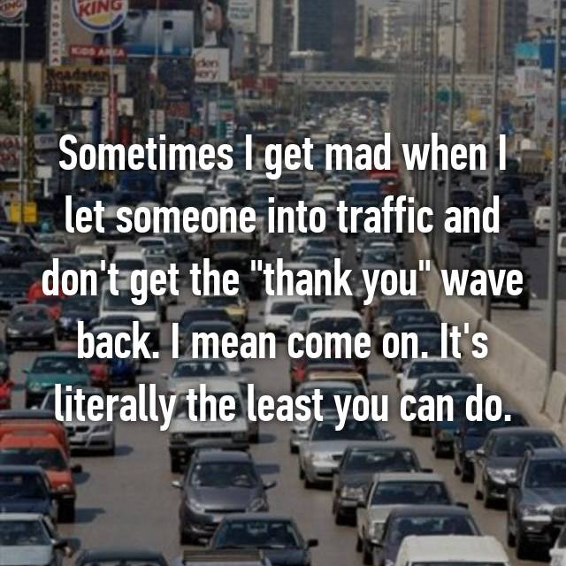 "Sometimes I get mad when I let someone into traffic and don't get the ""thank you"" wave back. I mean come on. It's literally the least you can do."