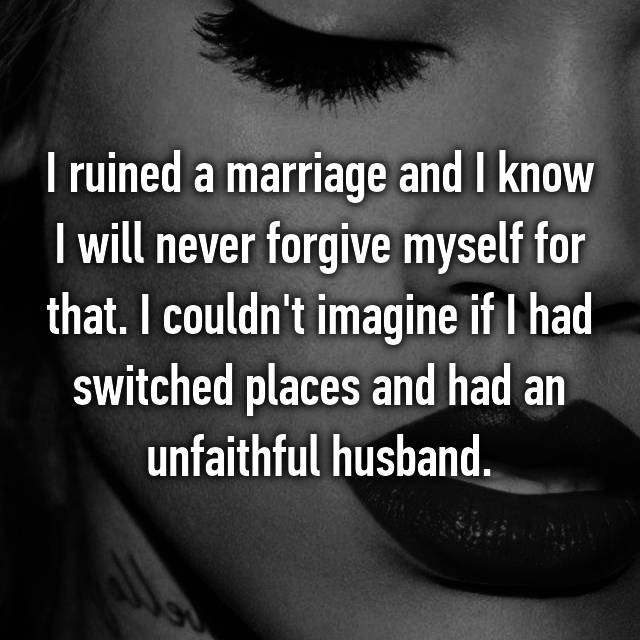 I ruined a marriage and I know I will never forgive myself for that. I couldn't imagine if I had switched places and had an unfaithful husband.