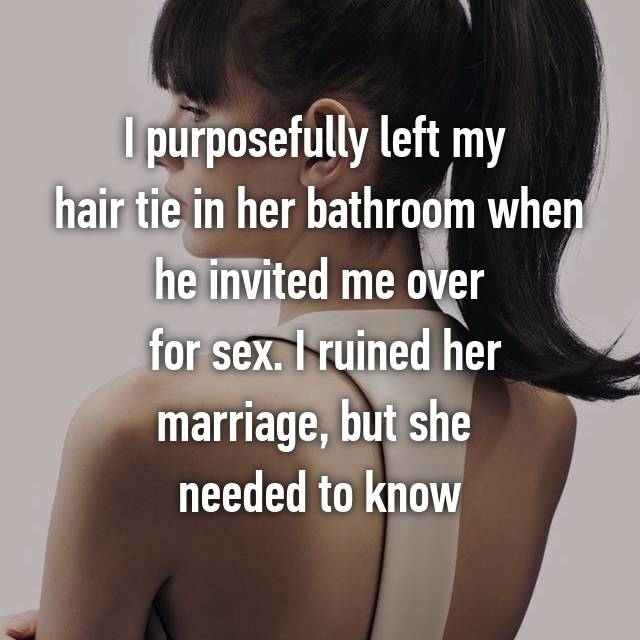 I purposefully left my  hair tie in her bathroom when he invited me over  for sex. I ruined her marriage, but she  needed to know