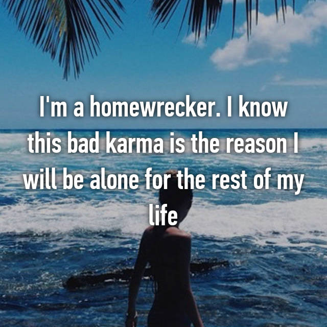 I'm a homewrecker. I know this bad karma is the reason I will be alone for the rest of my life