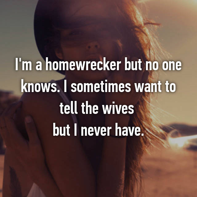 I'm a homewrecker but no one knows. I sometimes want to tell the wives  but I never have.
