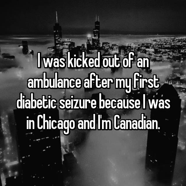 I was kicked out of an ambulance after my first diabetic seizure because I was in Chicago and I'm Canadian.