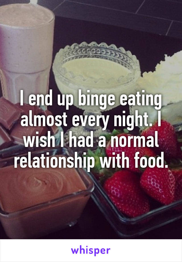 I end up binge eating almost every night. I wish I had a normal relationship with food.