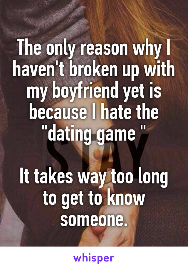 """The only reason why I haven't broken up with my boyfriend yet is because I hate the """"dating game """"  It takes way too long to get to know someone."""