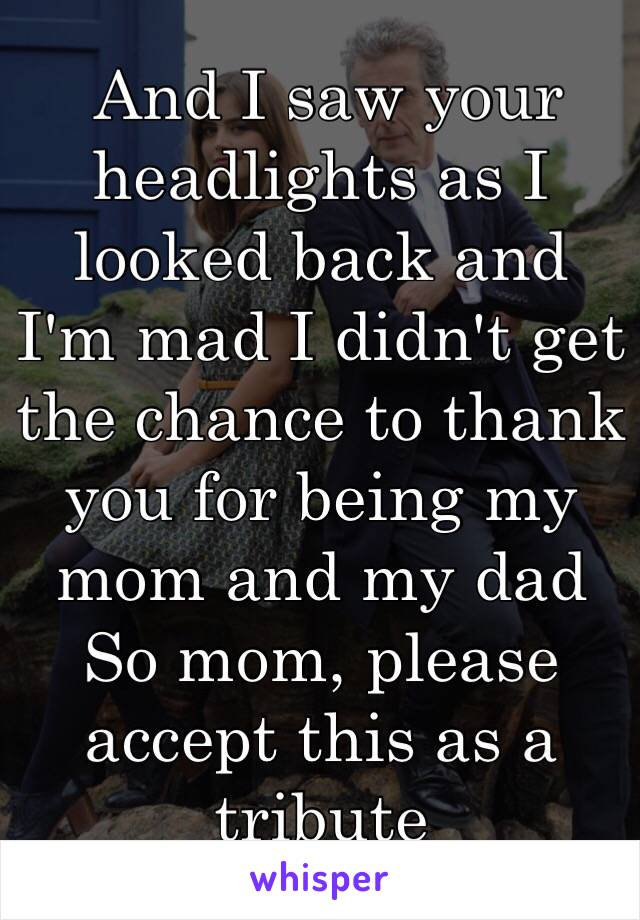 And I saw your headlights as I looked back and