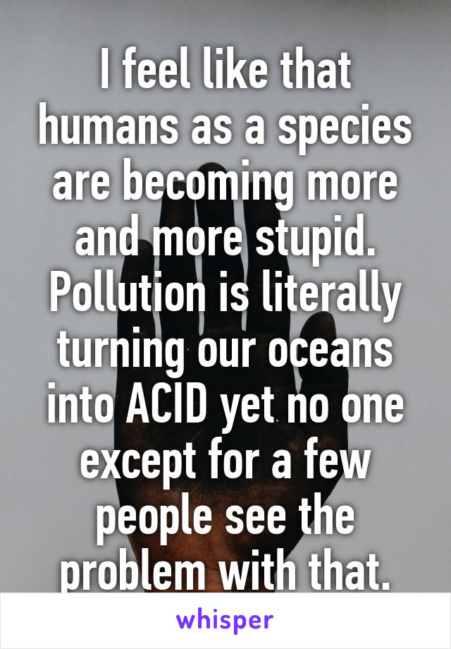 I feel like that humans as a species are becoming more and more stupid. Pollution is literally turning our oceans into ACID yet no one except for a few people see the problem with that.
