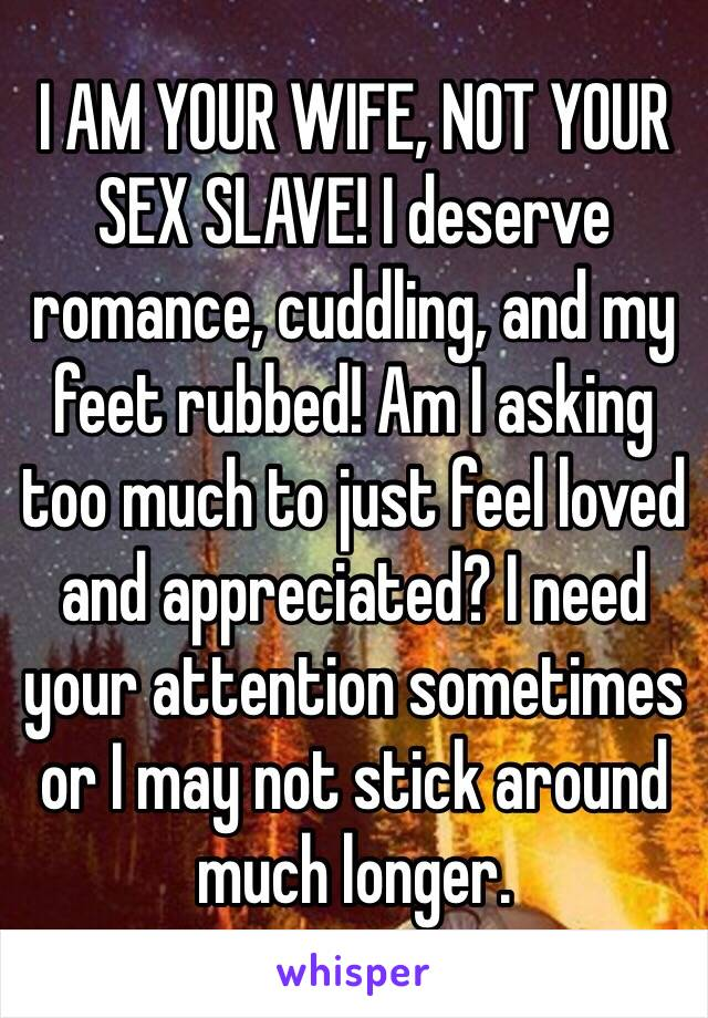 I AM YOUR WIFE, NOT YOUR SEX SLAVE! I deserve romance, cuddling, and my feet rubbed! Am I asking too much to just feel loved and appreciated? I need your attention sometimes or I may not stick around much longer.