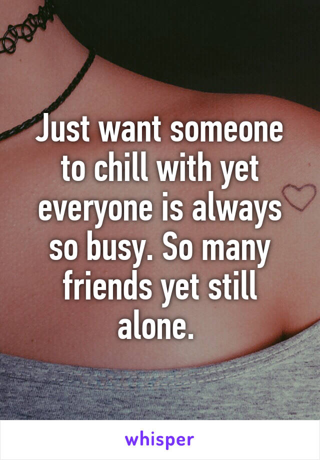 Just want someone to chill with yet everyone is always so busy. So many friends yet still alone.