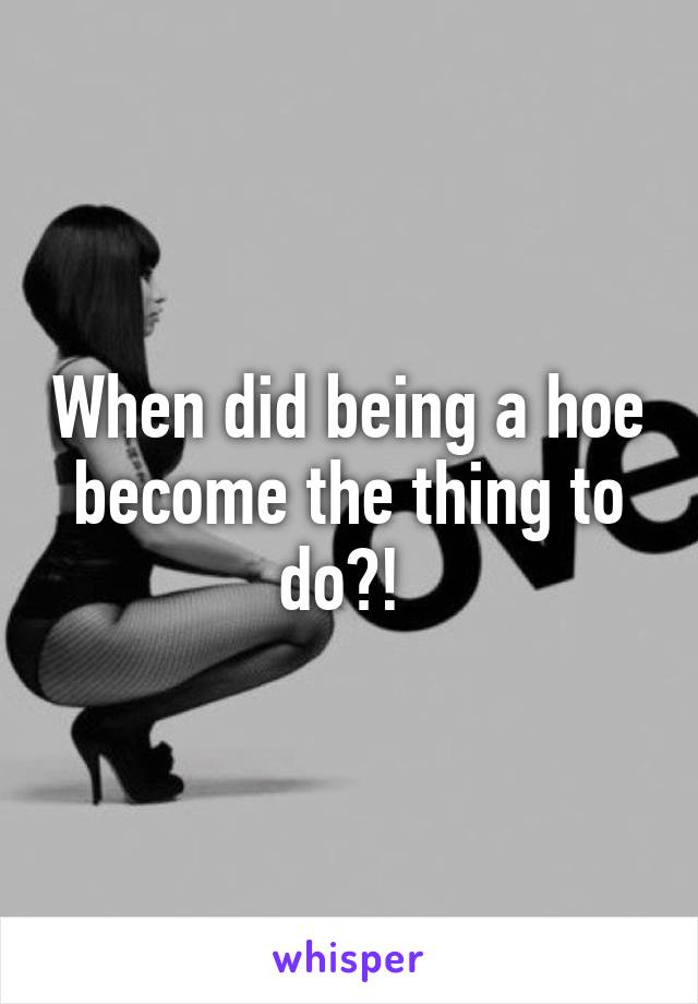 When did being a hoe become the thing to do?!