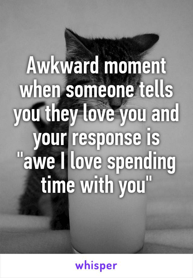 "Awkward moment when someone tells you they love you and your response is ""awe I love spending time with you"""