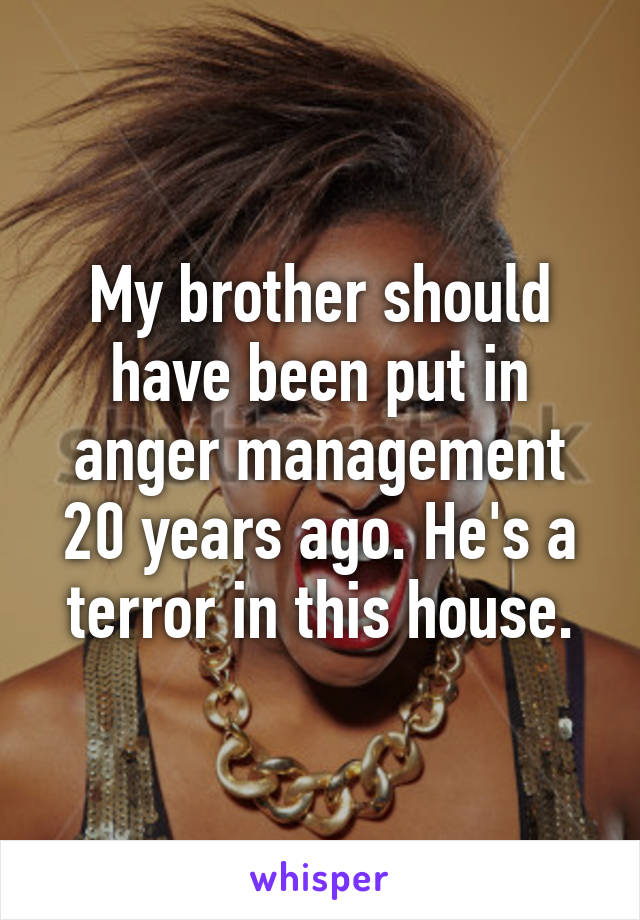 My brother should have been put in anger management 20 years ago. He's a terror in this house.