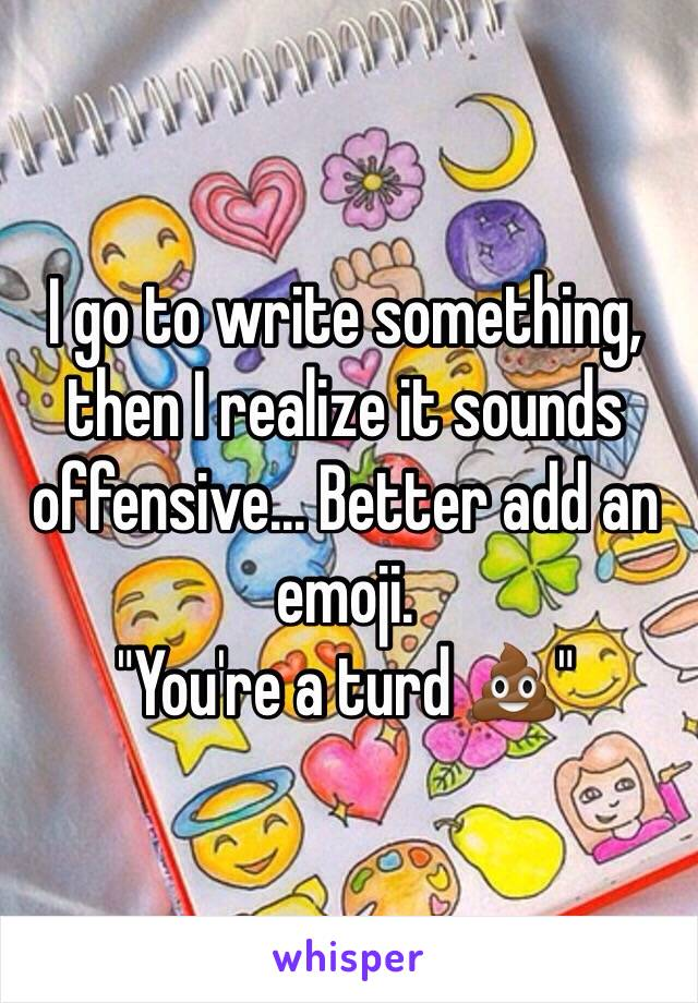 """I go to write something, then I realize it sounds offensive... Better add an emoji.  """"You're a turd 💩"""""""