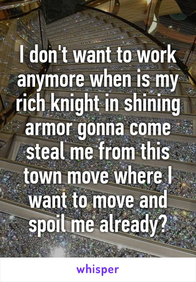 I don't want to work anymore when is my rich knight in shining armor gonna come steal me from this town move where I want to move and spoil me already?