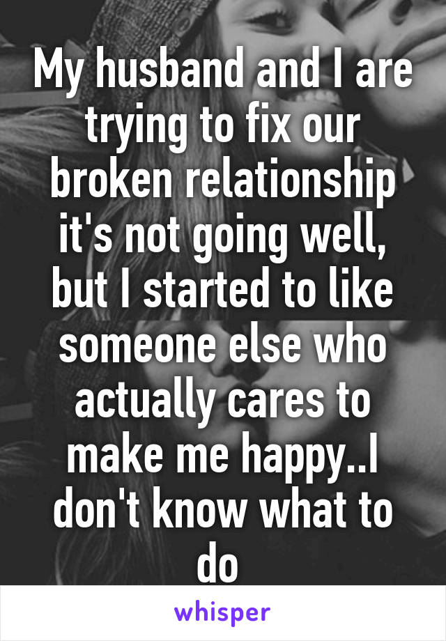 My husband and I are trying to fix our broken relationship it's not going well, but I started to like someone else who actually cares to make me happy..I don't know what to do