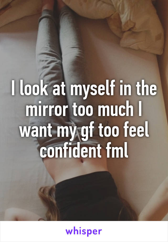 I look at myself in the mirror too much I want my gf too feel confident fml