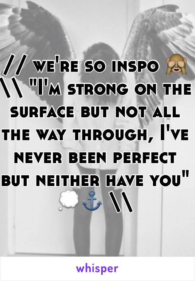 """// we're so inspo 🙈 \\ """"I'm strong on the surface but not all the way through, I've never been perfect but neither have you"""" 💭⚓️ \\"""