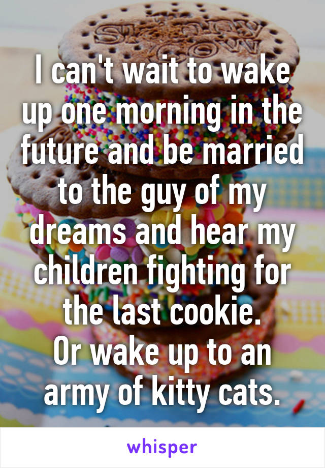 I can't wait to wake up one morning in the future and be married to the guy of my dreams and hear my children fighting for the last cookie. Or wake up to an army of kitty cats.