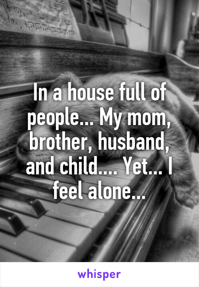 In a house full of people... My mom, brother, husband, and child.... Yet... I feel alone...