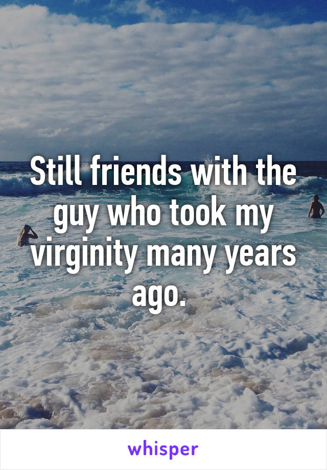 Still friends with the guy who took my virginity many years ago.