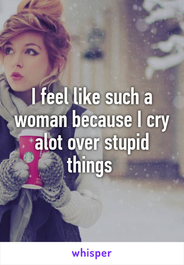 I feel like such a woman because I cry alot over stupid things