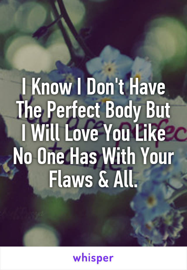 I Know I Don't Have The Perfect Body But I Will Love You Like No One Has With Your Flaws & All.